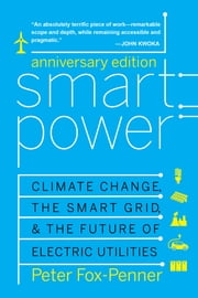 Smart Power Anniversary Edition - Climate Change, the Smart Grid, and the Future of Electric Utilities ebook by Peter Fox-Penner, James E. Rogers, Dan Esty,...