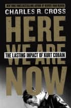 Here We Are Now - The Lasting Impact of Kurt Cobain ebook by Charles Cross