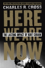 Here We Are Now - The Lasting Impact of Kurt Cobain ebook by Charles R. Cross