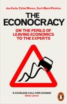 The Econocracy - On the Perils of Leaving Economics to the Experts ebook by Joe Earle, Cahal Moran, Zach Ward-Perkins