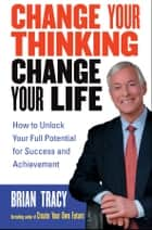 Change Your Thinking, Change Your Life ebook by Brian Tracy