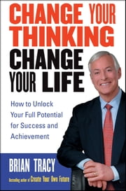 Change Your Thinking, Change Your Life - How to Unlock Your Full Potential for Success and Achievement ebook by Brian Tracy