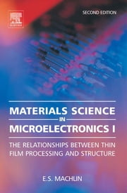 Materials Science in Microelectronics I: The Relationships Between Thin Film Processing and Structure ebook by Machlin, Eugene