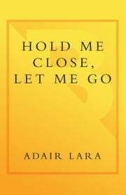 Hold Me Close, Let Me Go - A Mother, a Daughter and an Adolescence Survived ebook by Adair Lara