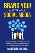 BRAND YOU! Master Your Social Media - A Step-by-Step Guide To Create APowerful Social Media PresenceTo Establish Your Personal Brand ebook by Diane Huth