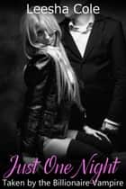 Just One Night - Taken by the Billionaire Vampire ebook by Leesha Cole