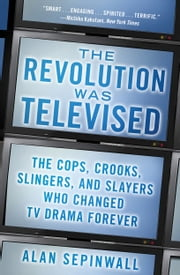 The Revolution Was Televised - The Cops, Crooks, Slingers, and Slayers Who Change ebook by Alan Sepinwall