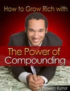 How to Grow Rich with The Power of Compounding ebook by Praveen Kumar