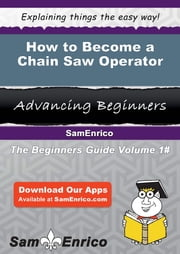 How to Become a Chain Saw Operator - How to Become a Chain Saw Operator ebook by Margherita Laster