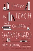 How to Teach Your Children Shakespeare ebook by Ken Ludwig
