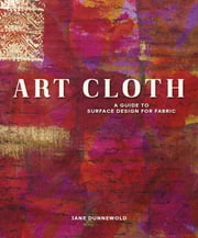 Art Cloth - A Guide to Surface Design for Fabric ebook by Jane Dunnewold