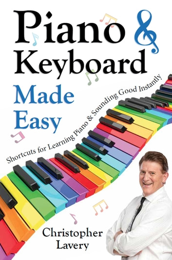 Piano & Keyboard Made Easy - Shortcuts For Learning Piano & Sounding Good Instantly ebook by Christopher Lavery