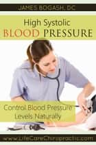 High Systolic Blood Pressure: Improve Blood Pressure Levels Naturally ebook by James Bogash, DC