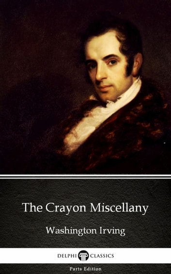 The Crayon Miscellany by Washington Irving - Delphi Classics (Illustrated) ebook by Washington Irving