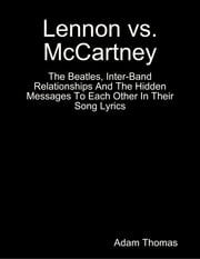 Lennon Versus Mccartney the Beatles, Inter Band Relationships and the Hidden Messages to Each Other In Their Song Lyrics ebook by Adam Thomas