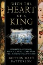 With the Heart of a King - Elizabeth I of England, Philip II of Spain, and the Fight for a Nation's Soul and Crown ebook by Benton Rain Patterson