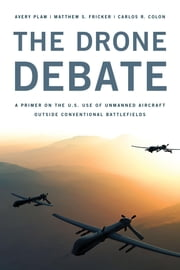 The Drone Debate - A Primer on the U.S. Use of Unmanned Aircraft Outside Conventional Battlefields ebook by Avery Plaw,Matthew S. Fricker,Carlos Colon