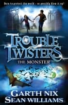 Troubletwisters 2: The Monster ebook by Sean Williams, Garth Nix