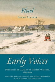 Flood - Early Voices — Portraits of Canada by Women Writers, 1639–1914 ebook by Mary Alice Downie,Barbara Robertson,Elizabeth Jane Errington,Susan Allison