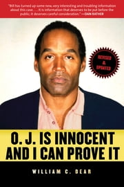 O.J. Is Innocent and I Can Prove It - The Shocking Truth about the Murders of Nicole Brown Simpson and Ron Goldman ebook by William C. Dear