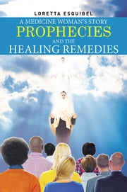 A Medicine Woman's Story, Prophecies and the Healing Remedies ebook by Loretta Esquibel