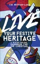 Live Your Festive Heritage: A Jewish Holiday Handbook for the Christian ebook by Jen Betham-Lang