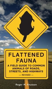 Flattened Fauna, Revised - A Field Guide to Common Animals of Roads, Streets, and Highways ebook by Roger M. Knutson