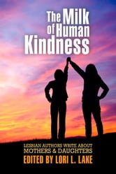 The Milk of Human Kindness - Lesbian Authors Write About Mothers & Daughters ebook by Lori L. Lake