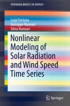 Nonlinear Modeling of Solar Radiation and Wind Speed Time Series ebook by Luigi Fortuna, Giuseppe Nunnari, Silvia Nunnari