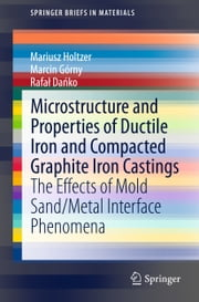 Microstructure and Properties of Ductile Iron and Compacted Graphite Iron Castings - The Effects of Mold Sand/Metal Interface Phenomena ebook by Mariusz Holtzer,Marcin Górny,Rafal Dańko