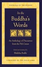 In the Buddha's Words - An Anthology of Discourses from the Pali Canon eBook by Bhikkhu Bodhi, His Holiness the Dalai Lama