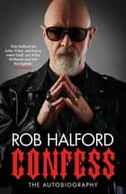 Confess - 'The year's most touching and revelatory rock autobiography' Telegraph's Best Music Books of 2020 ebook by Rob Halford