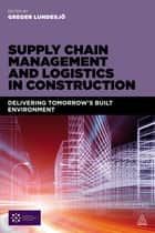 Supply Chain Management and Logistics in Construction - Delivering Tomorrow's Built Environment ebook by Greger Lundesjö