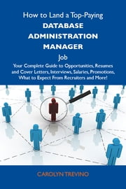 How to Land a Top-Paying Database administration manager Job: Your Complete Guide to Opportunities, Resumes and Cover Letters, Interviews, Salaries, Promotions, What to Expect From Recruiters and More ebook by Trevino Carolyn