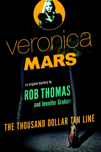 Veronica Mars: An Original Mystery by Rob Thomas - The Thousand-Dollar Tan Line ebook by Rob Thomas,Jennifer Graham