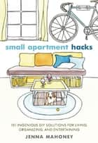 Small Apartment Hacks ebook by Jenna Mahoney