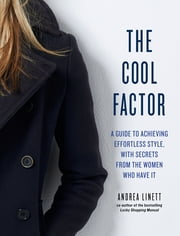 The Cool Factor - A Guide to Achieving Effortless Style, with Secrets from the Women Who Have It ebook by Andrea Linett