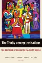 The Trinity among the Nations - The Doctrine of God in the Majority World ebook by Gene L. Green, Stephen T. Pardue, K. K. Yeo