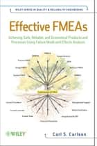 Effective FMEAs - Achieving Safe, Reliable, and Economical Products and Processes using Failure Mode and Effects Analysis ebook by Carl Carlson