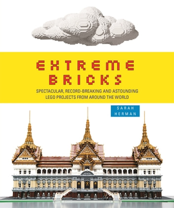 Extreme Bricks - Spectacular, Record-Breaking and Astounding LEGO Projects from Around the World ebook by Sarah Herman