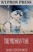 The Prussian Vase ebook by Maria Edgeworth