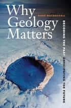 Why Geology Matters - Decoding the Past, Anticipating the Future ebook by Doug Macdougall