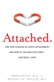 Attached - The New Science of Adult Attachment and How It Can Help You Find--and Keep-- Love ebook by Amir Levine, Rachel Heller