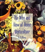The Why and How of Home Horticulture ebook by D. R. Bienz