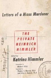 The Private Heinrich Himmler - Letters of a Mass Murderer ebook by Katrin Himmler,Katrin Himmler,Michael Wildt,Thomas Hansen,Abby J. Hansen,Michael Wildt