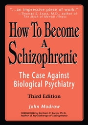 How To Become a Schizophrenic - The Case Against Biological Psychiatry ebook by John Modrow