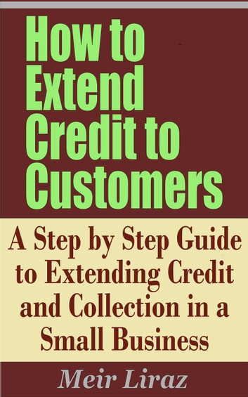 How to Extend Credit to Customers: A Step by Step Guide to Extending Credit and Collection in a Small Business - Small Business Management ebook by Meir Liraz