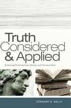 Truth Considered and Applied: Examining Postmodernism, History, and Christian Faith ebook by Stewart E. Kelly
