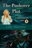 The Pushover Plot: A Stella Madison Caper ebook by Lilly Maytree