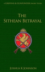 The Sithean Betrayal - (A Griffins & Gunpowder Short) ebook by Joshua Johnson